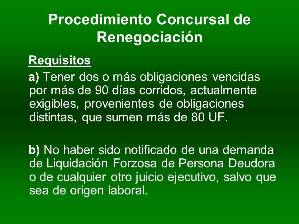 Procedimiento Concursal de Renegociación Requisitos a) Tener dos o más obligaciones vencidas por más de 90 días corridos, actualmente exigibles, provenientes de obligaciones distintas, que sumen más de 80 UF.
