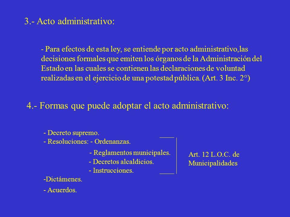 3.- Acto administrativo: - Para efectos de esta ley, se entiende por acto administrativo,las decisiones formales que emiten los órganos de la Administración del Estado en las cuales se contienen las declaraciones de voluntad realizadas en el ejercicio de una potestad pública.