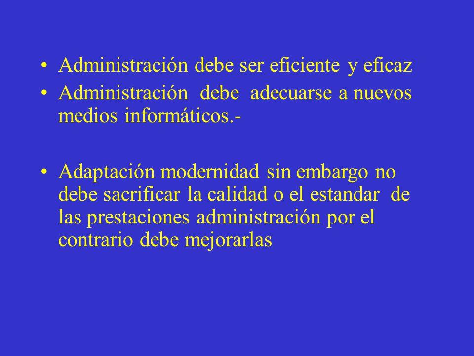 Administración debe ser eficiente y eficaz Administración debe adecuarse a nuevos medios informáticos.- Adaptación modernidad sin embargo no debe sacrificar la calidad o el estandar de las prestaciones administración por el contrario debe mejorarlas