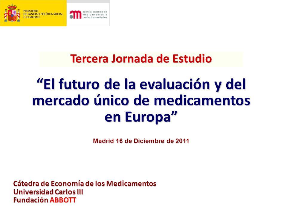 Tercera Jornada de Estudio El futuro de la evaluación y del mercado único de medicamentos en Europa Cátedra de Economía de los Medicamentos Universidad Carlos III Fundación ABBOTT Madrid 16 de Diciembre de 2011