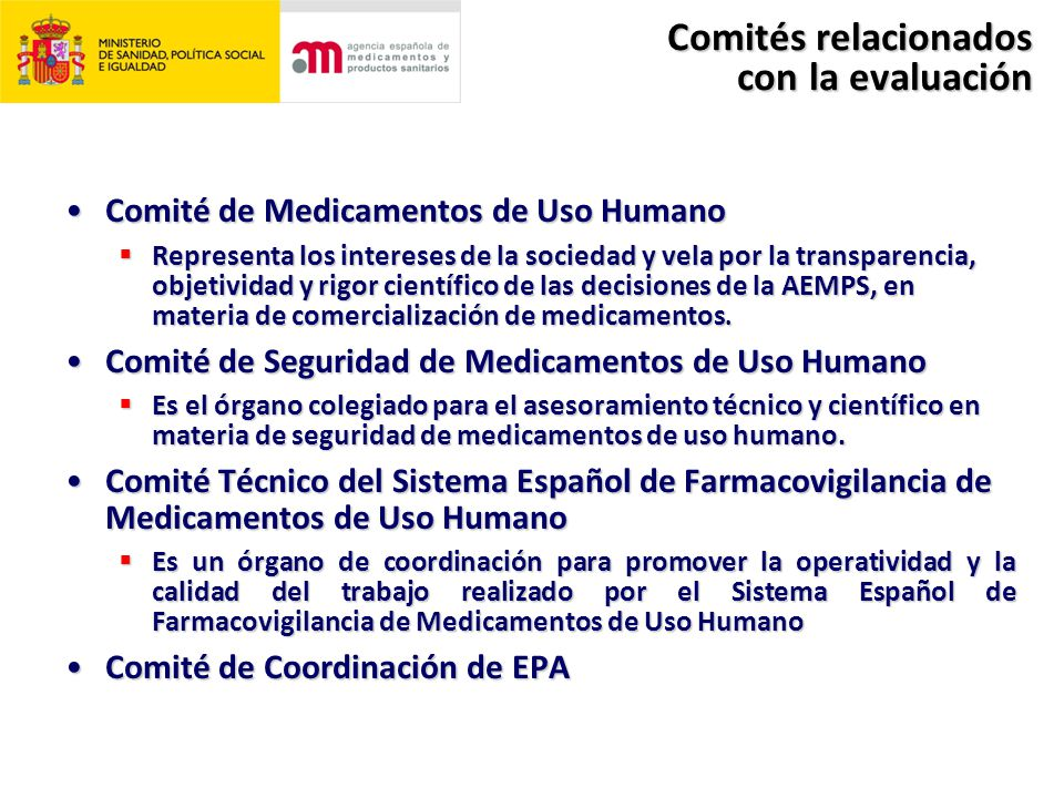Comités relacionados con la evaluación Comité de Medicamentos de Uso HumanoComité de Medicamentos de Uso Humano  Representa los intereses de la sociedad y vela por la transparencia, objetividad y rigor científico de las decisiones de la AEMPS, en materia de comercialización de medicamentos.