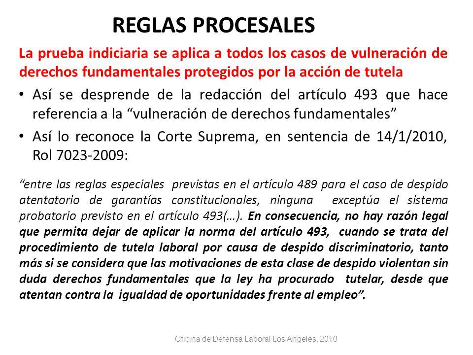 REGLAS PROCESALES La prueba indiciaria se aplica a todos los casos de vulneración de derechos fundamentales protegidos por la acción de tutela Así se desprende de la redacción del artículo 493 que hace referencia a la vulneración de derechos fundamentales Así lo reconoce la Corte Suprema, en sentencia de 14/1/2010, Rol 7023-2009: entre las reglas especiales previstas en el artículo 489 para el caso de despido atentatorio de garantías constitucionales, ninguna exceptúa el sistema probatorio previsto en el artículo 493(…).