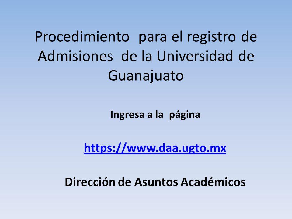 Procedimiento para el registro de Admisiones de la Universidad de Guanajuato Ingresa a la página https://www.daa.ugto.mx Dirección de Asuntos Académicos