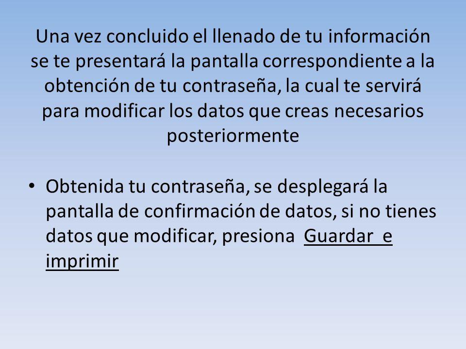 Una vez concluido el llenado de tu información se te presentará la pantalla correspondiente a la obtención de tu contraseña, la cual te servirá para modificar los datos que creas necesarios posteriormente Obtenida tu contraseña, se desplegará la pantalla de confirmación de datos, si no tienes datos que modificar, presiona Guardar e imprimir