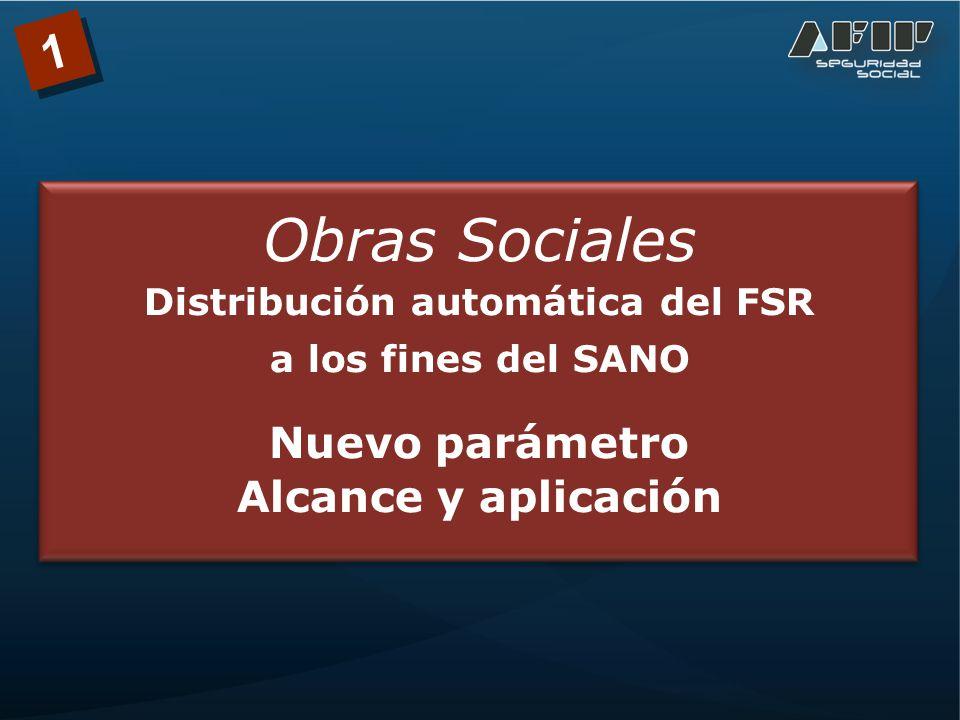1 Obras Sociales Distribución automática del FSR a los fines del SANO Nuevo parámetro Alcance y aplicación