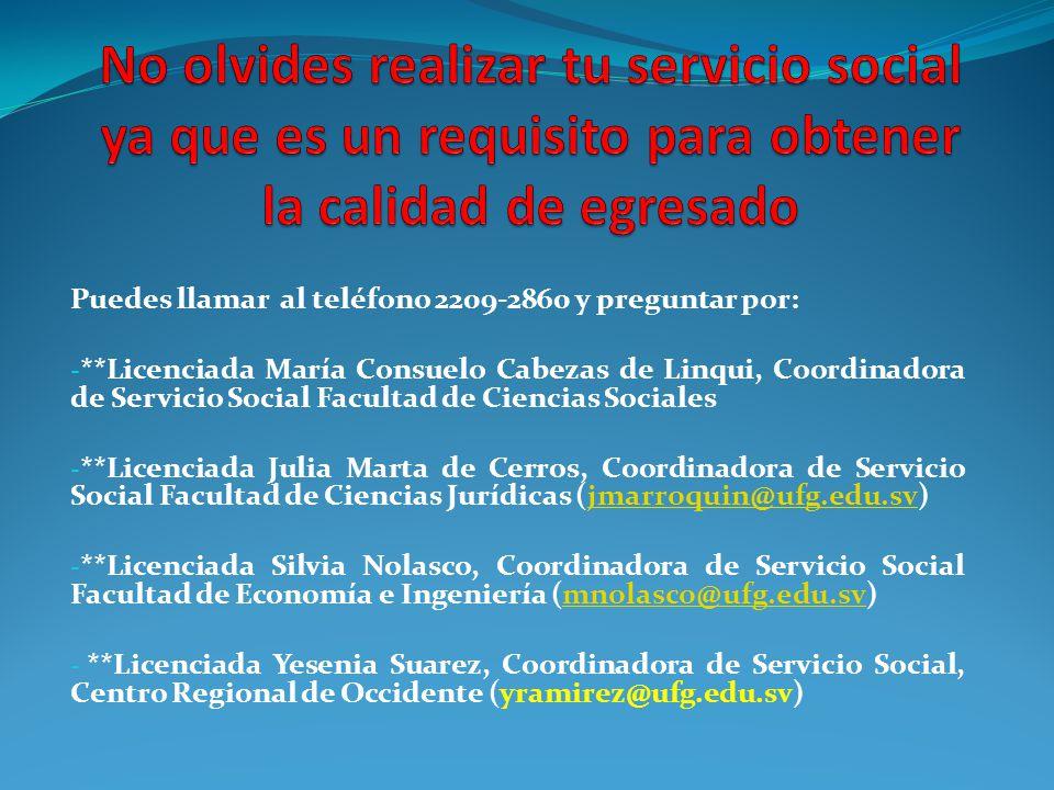 Puedes llamar al teléfono 2209-2860 y preguntar por: - **Licenciada María Consuelo Cabezas de Linqui, Coordinadora de Servicio Social Facultad de Ciencias Sociales - **Licenciada Julia Marta de Cerros, Coordinadora de Servicio Social Facultad de Ciencias Jurídicas (jmarroquin@ufg.edu.sv)jmarroquin@ufg.edu.sv - **Licenciada Silvia Nolasco, Coordinadora de Servicio Social Facultad de Economía e Ingeniería (mnolasco@ufg.edu.sv)mnolasco@ufg.edu.sv - **Licenciada Yesenia Suarez, Coordinadora de Servicio Social, Centro Regional de Occidente (yramirez@ufg.edu.sv)
