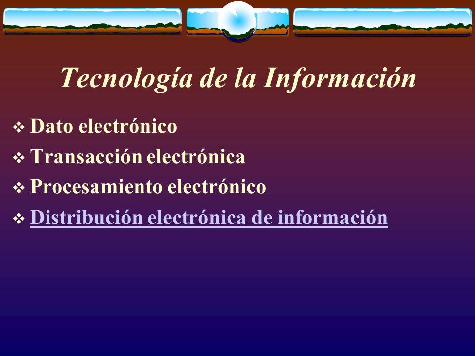 Tecnología de la Información  Dato electrónico  Transacción electrónica  Procesamiento electrónico  Distribución electrónica de información Distribución electrónica de información