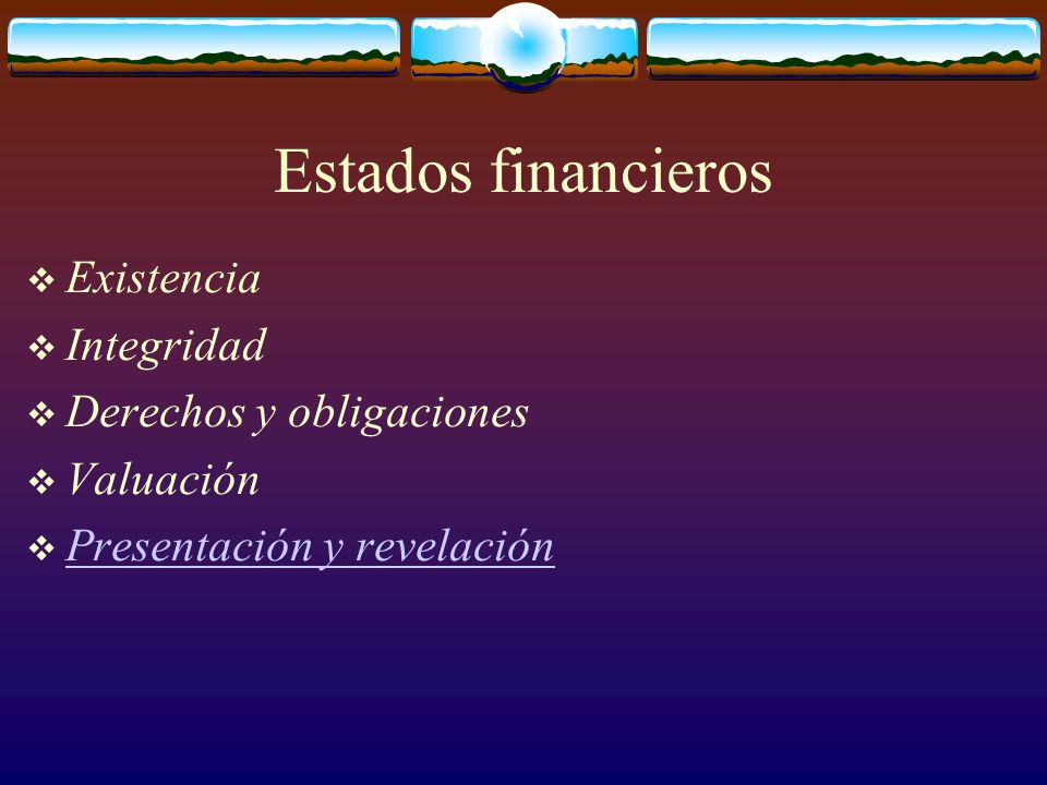 Estados financieros  Existencia  Integridad  Derechos y obligaciones  Valuación  Presentación y revelación Presentación y revelación