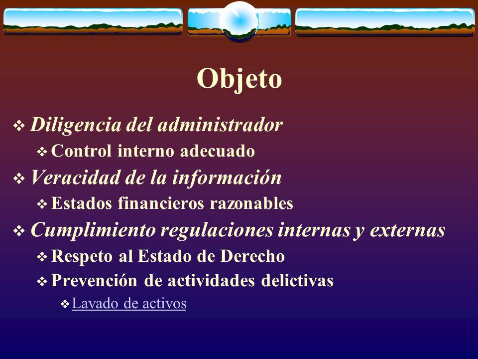 Objeto  Diligencia del administrador  Control interno adecuado  Veracidad de la información  Estados financieros razonables  Cumplimiento regulaciones internas y externas  Respeto al Estado de Derecho  Prevención de actividades delictivas  Lavado de activos Lavado de activos