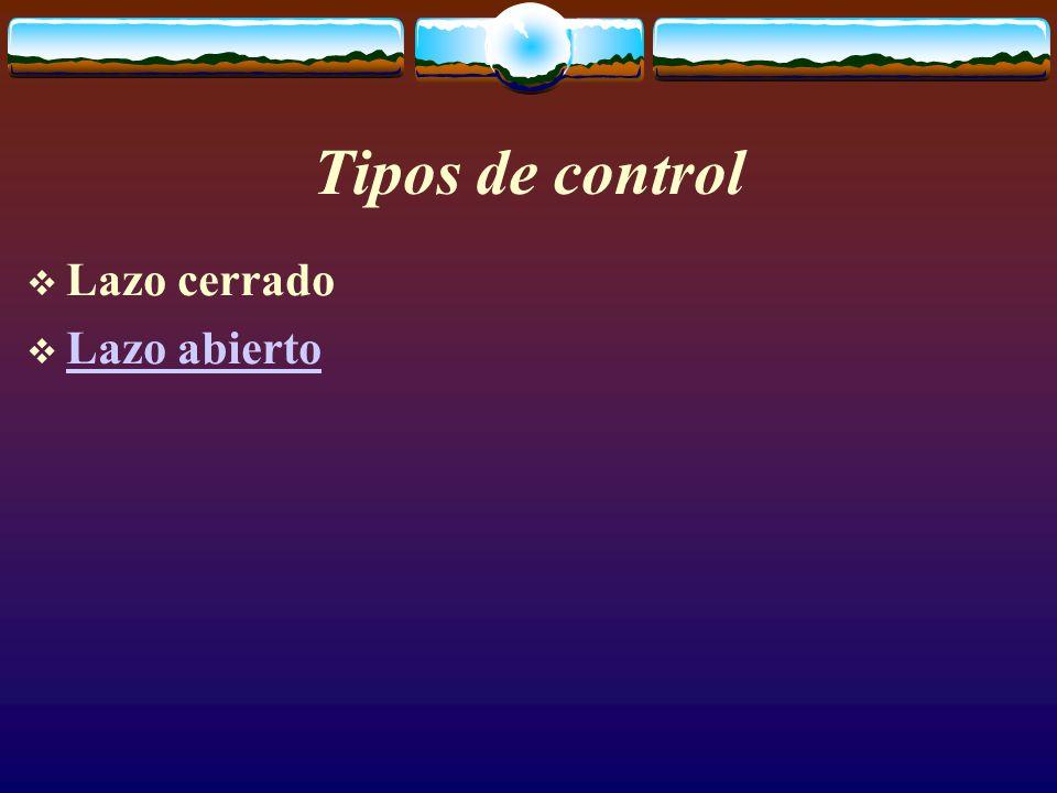 Tipos de control  Lazo cerrado  Lazo abierto Lazo abierto