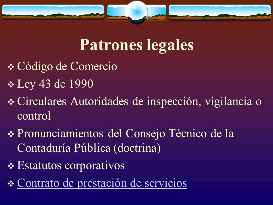 Patrones legales  Código de Comercio  Ley 43 de 1990  Circulares Autoridades de inspección, vigilancia o control  Pronunciamientos del Consejo Técnico de la Contaduría Pública (doctrina)  Estatutos corporativos  Contrato de prestación de servicios Contrato de prestación de servicios