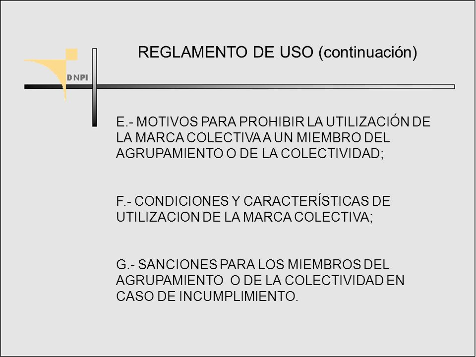 REGLAMENTO DE USO A.- DATOS INDIVIDUALIZANTES DEL AGRUPAMIENTO O DE LA COLECTIVIDAD SOLICITANTE; B.- CARACTERISTICAS O CUALIDADES QUE SERAN COMUNES A LOS PRODUCTOS O A LOS SERVICIOS PARA LOS QUE SE USARÁ LA MARCA; C.- IDENTIFICACION DE LAS PERSONAS AUTORIZADAS A UTILIZAR LA MARCA; D.- CONDICIONES Y CARACTERISTICAS DE LA AFILIACION;