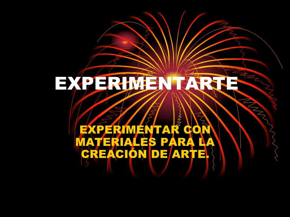 EXPERIMENTARTE EXPERIMENTAR CON MATERIALES PARA LA CREACIÓN DE ARTE.