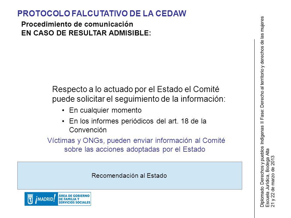 PROTOCOLO FALCUTATIVO DE LA CEDAW Respecto a lo actuado por el Estado el Comité puede solicitar el seguimiento de la información: En cualquier momento En los informes periódicos del art.