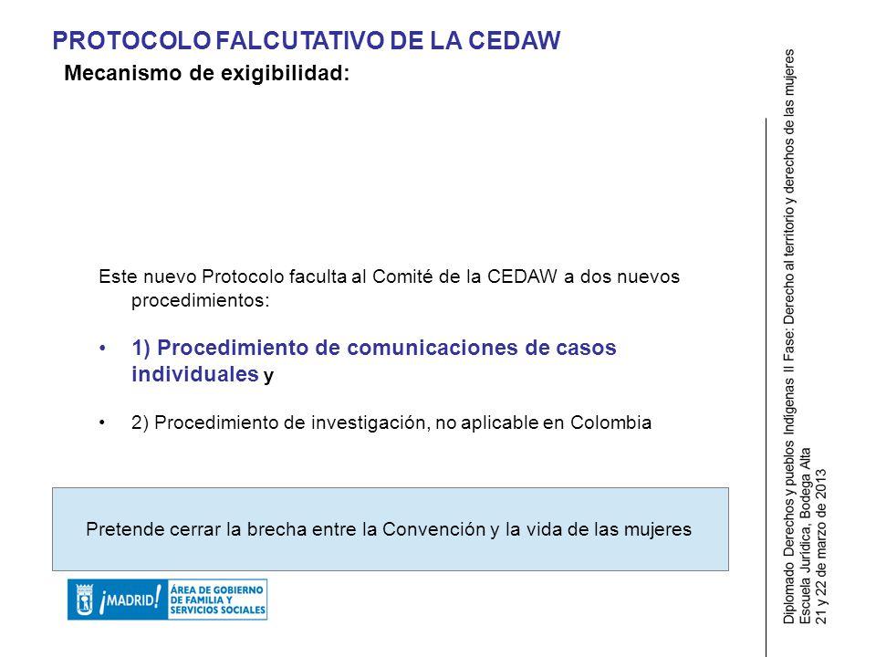 PROTOCOLO FALCUTATIVO DE LA CEDAW Este nuevo Protocolo faculta al Comité de la CEDAW a dos nuevos procedimientos: 1) Procedimiento de comunicaciones de casos individuales y 2) Procedimiento de investigación, no aplicable en Colombia Pretende cerrar la brecha entre la Convención y la vida de las mujeres Mecanismo de exigibilidad: