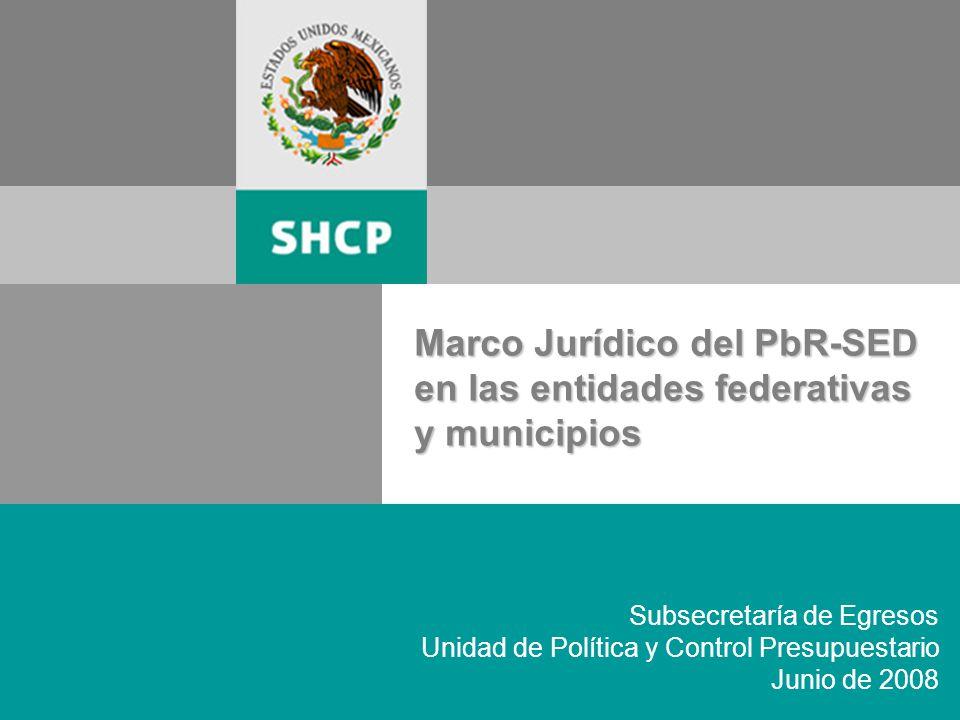 1 Subsecretaría de Egresos Unidad de Política y Control Presupuestario Junio de 2008 Marco Jurídico del PbR-SED en las entidades federativas y municipios