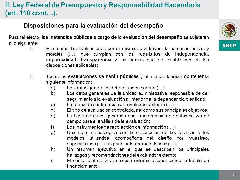14 Disposiciones para la evaluación del desempeño Para tal efecto, las instancias públicas a cargo de la evaluación del desempeño se sujetarán a lo siguiente: I.Efectuarán las evaluaciones por sí mismas o a través de personas físicas y morales (…), que cumplan con los requisitos de independencia, imparcialidad, transparencia y los demás que se establezcan en las disposiciones aplicables; II.Todas las evaluaciones se harán públicas y al menos deberán contener la siguiente información: a)Los datos generales del evaluador externo (…); b)Los datos generales de la unidad administrativa responsable de dar seguimiento a la evaluación al interior de la dependencia o entidad; c)La forma de contratación del evaluador externo (…); d)El tipo de evaluación contratada, así como sus principales objetivos; e)La base de datos generada con la información de gabinete y/o de campo para el análisis de la evaluación; f)Los instrumentos de recolección de información (…); g)Una nota metodológica con la descripción de las técnicas y los modelos utilizados, acompañada del diseño por muestreo, especificando (…) las principales características (…); h)Un resumen ejecutivo en el que se describan los principales hallazgos y recomendaciones del evaluador externo; i)El costo total de la evaluación externa, especificando la fuente de financiamiento; II.