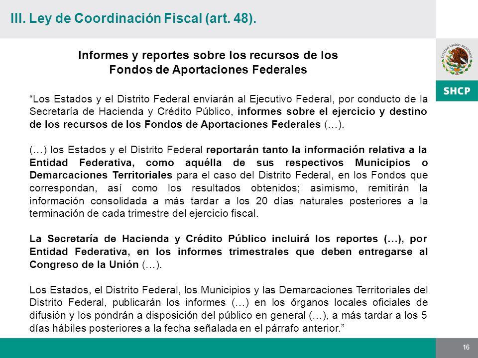 16 Los Estados y el Distrito Federal enviarán al Ejecutivo Federal, por conducto de la Secretaría de Hacienda y Crédito Público, informes sobre el ejercicio y destino de los recursos de los Fondos de Aportaciones Federales (…).