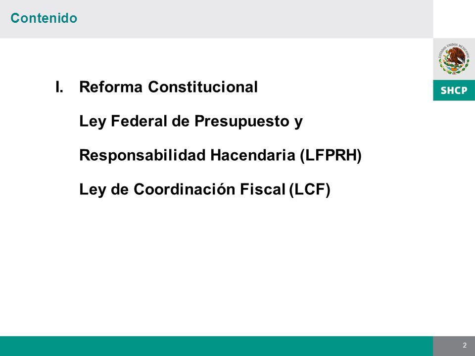 2 Contenido I.Reforma Constitucional Ley Federal de Presupuesto y Responsabilidad Hacendaria (LFPRH) Ley de Coordinación Fiscal (LCF)
