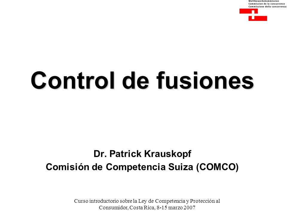Curso introductorio sobre la Ley de Competencia y Protección al Consumidor, Costa Rica, 8-15 marzo 2007 Control de fusiones Control de fusiones Dr.