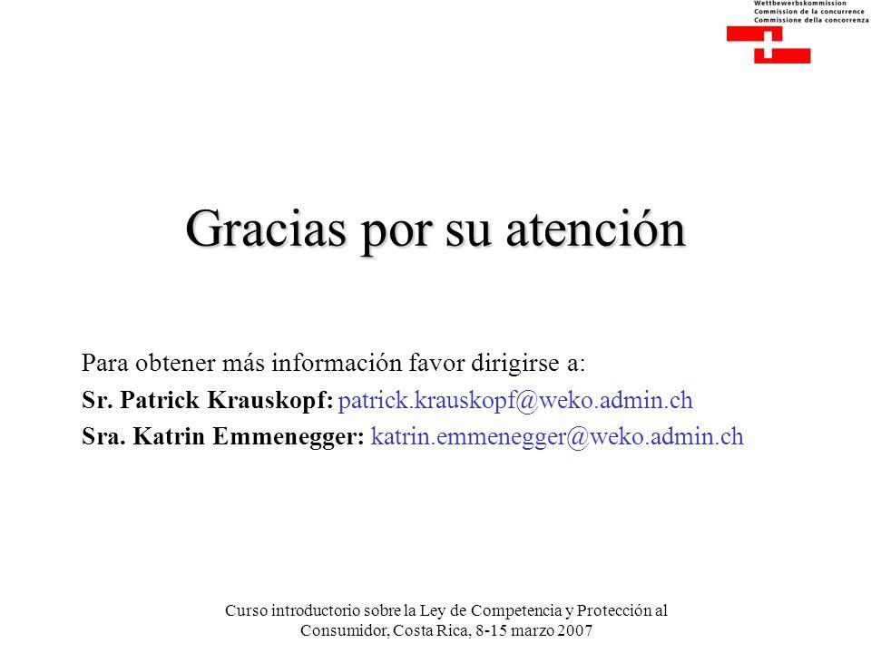 Curso introductorio sobre la Ley de Competencia y Protección al Consumidor, Costa Rica, 8-15 marzo 2007 Gracias por su atención Para obtener más información favor dirigirse a: Sr.