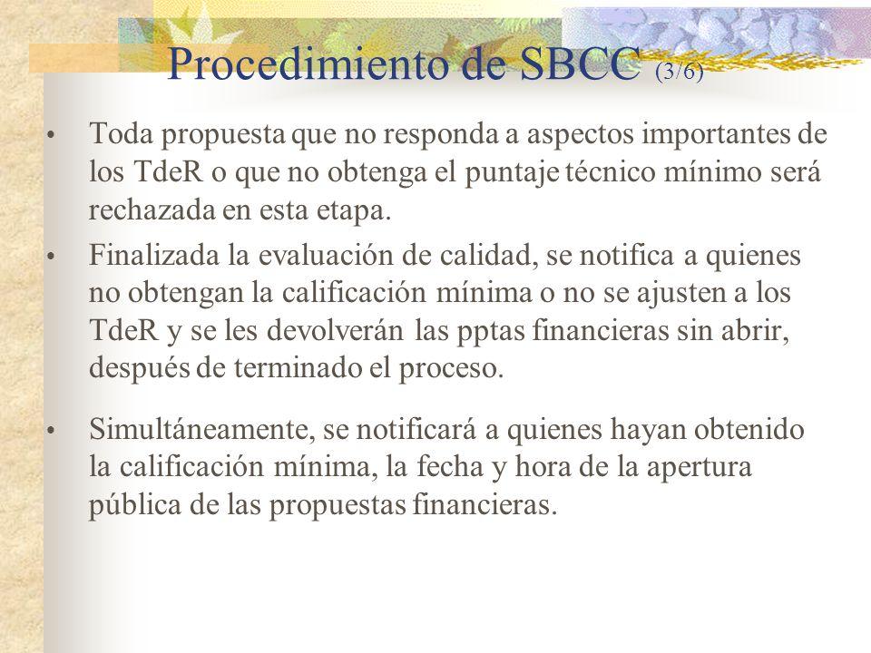 Procedimiento de SBCC (3/6)  Toda propuesta que no responda a aspectos importantes de los TdeR o que no obtenga el puntaje técnico mínimo será rechazada en esta etapa.