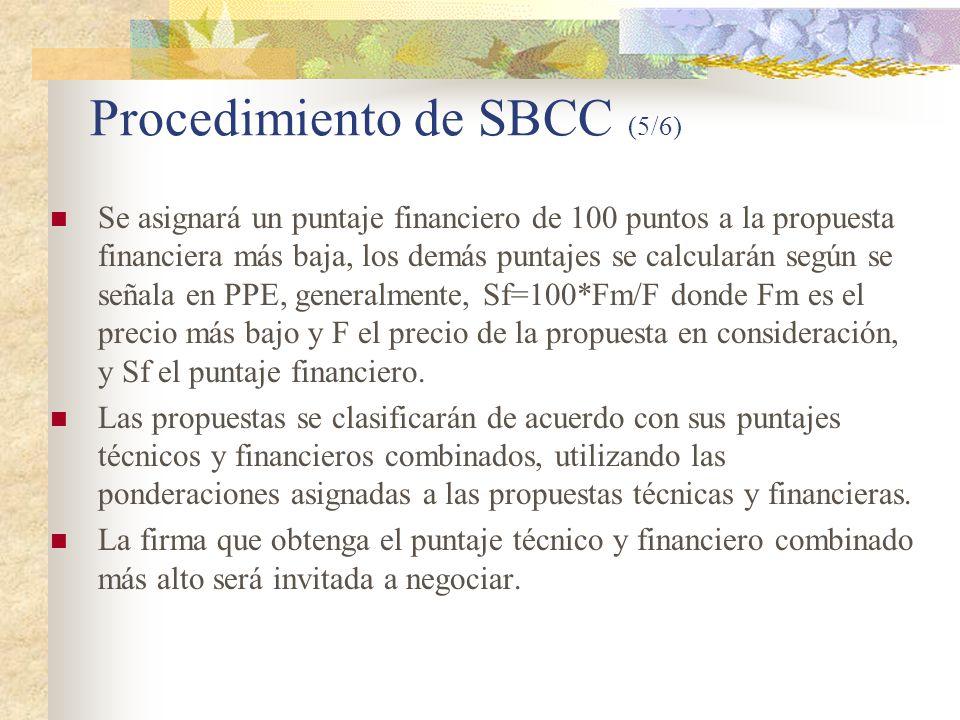 Procedimiento de SBCC (5/6) Se asignará un puntaje financiero de 100 puntos a la propuesta financiera más baja, los demás puntajes se calcularán según se señala en PPE, generalmente, Sf=100*Fm/F donde Fm es el precio más bajo y F el precio de la propuesta en consideración, y Sf el puntaje financiero.