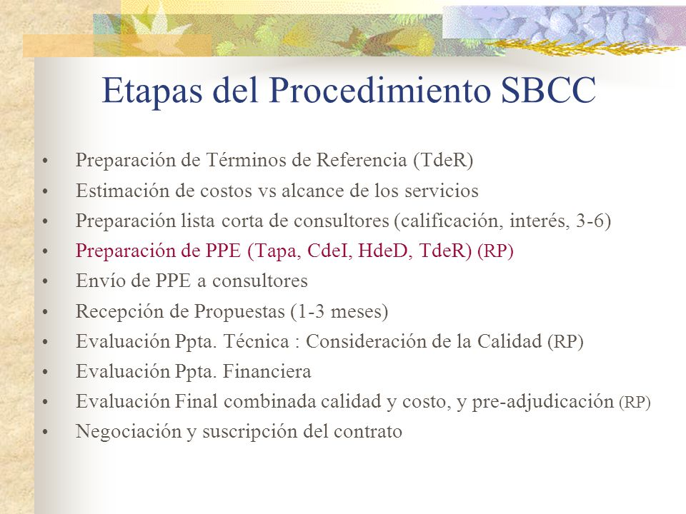 Etapas del Procedimiento SBCC  Preparación de Términos de Referencia (TdeR)  Estimación de costos vs alcance de los servicios  Preparación lista corta de consultores (calificación, interés, 3-6)  Preparación de PPE (Tapa, CdeI, HdeD, TdeR) (RP)  Envío de PPE a consultores  Recepción de Propuestas (1-3 meses)  Evaluación Ppta.