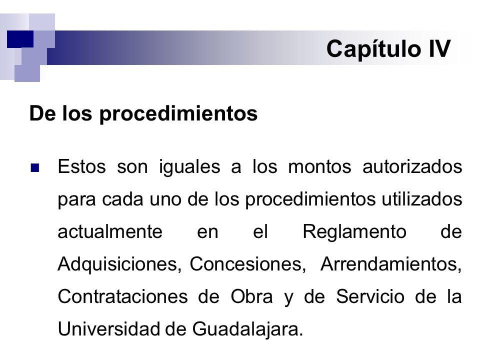 Capítulo IV De los procedimientos Estos son iguales a los montos autorizados para cada uno de los procedimientos utilizados actualmente en el Reglamento de Adquisiciones, Concesiones, Arrendamientos, Contrataciones de Obra y de Servicio de la Universidad de Guadalajara.