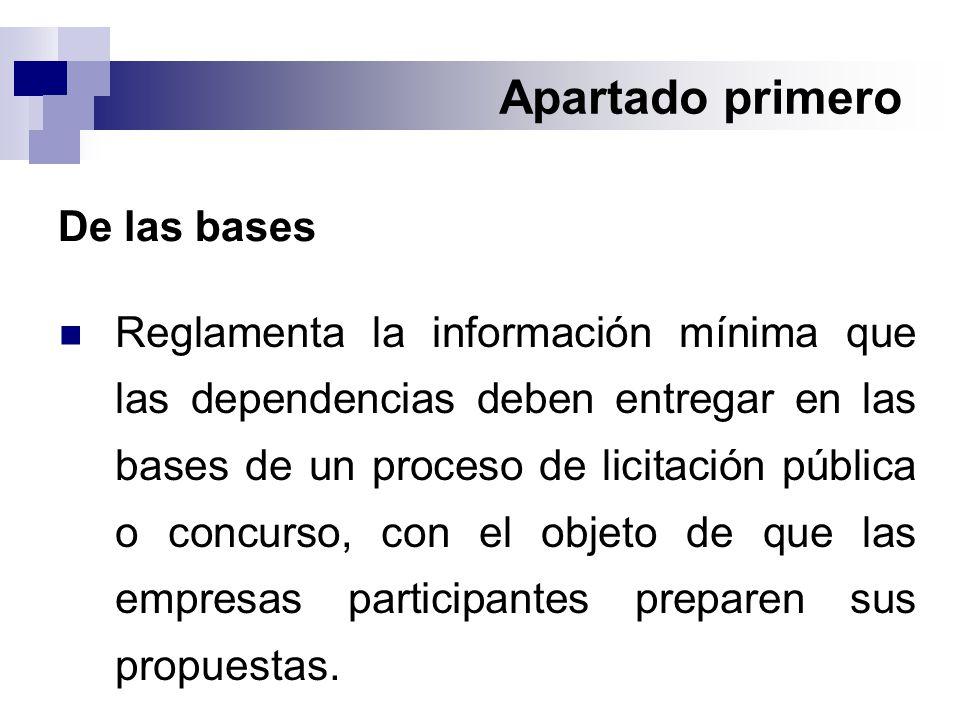 Apartado primero De las bases Reglamenta la información mínima que las dependencias deben entregar en las bases de un proceso de licitación pública o concurso, con el objeto de que las empresas participantes preparen sus propuestas.