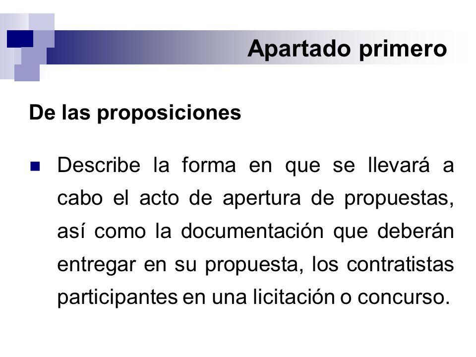 Apartado primero De las proposiciones Describe la forma en que se llevará a cabo el acto de apertura de propuestas, así como la documentación que deberán entregar en su propuesta, los contratistas participantes en una licitación o concurso.