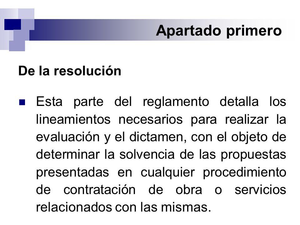 Apartado primero De la resolución Esta parte del reglamento detalla los lineamientos necesarios para realizar la evaluación y el dictamen, con el objeto de determinar la solvencia de las propuestas presentadas en cualquier procedimiento de contratación de obra o servicios relacionados con las mismas.
