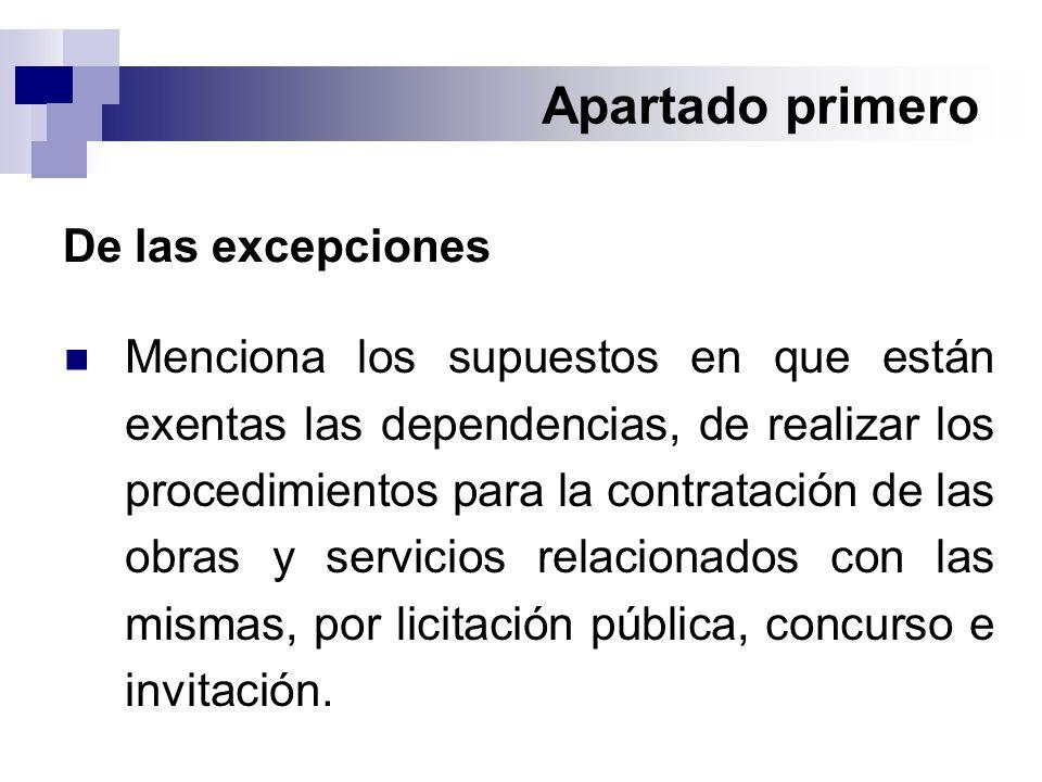 Apartado primero De las excepciones Menciona los supuestos en que están exentas las dependencias, de realizar los procedimientos para la contratación de las obras y servicios relacionados con las mismas, por licitación pública, concurso e invitación.