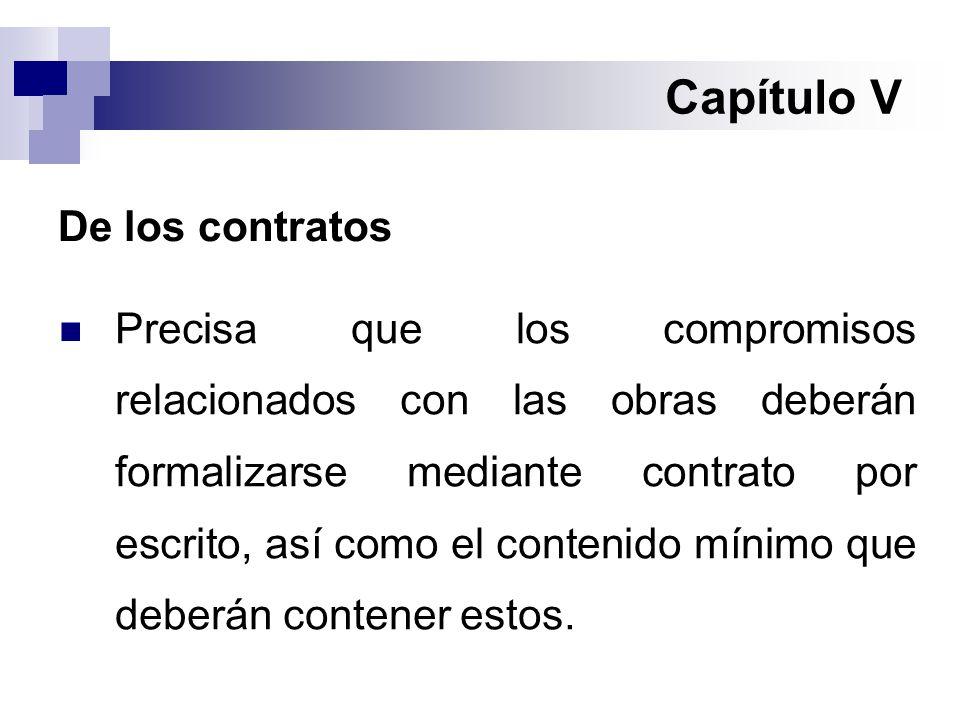 Capítulo V De los contratos Precisa que los compromisos relacionados con las obras deberán formalizarse mediante contrato por escrito, así como el contenido mínimo que deberán contener estos.
