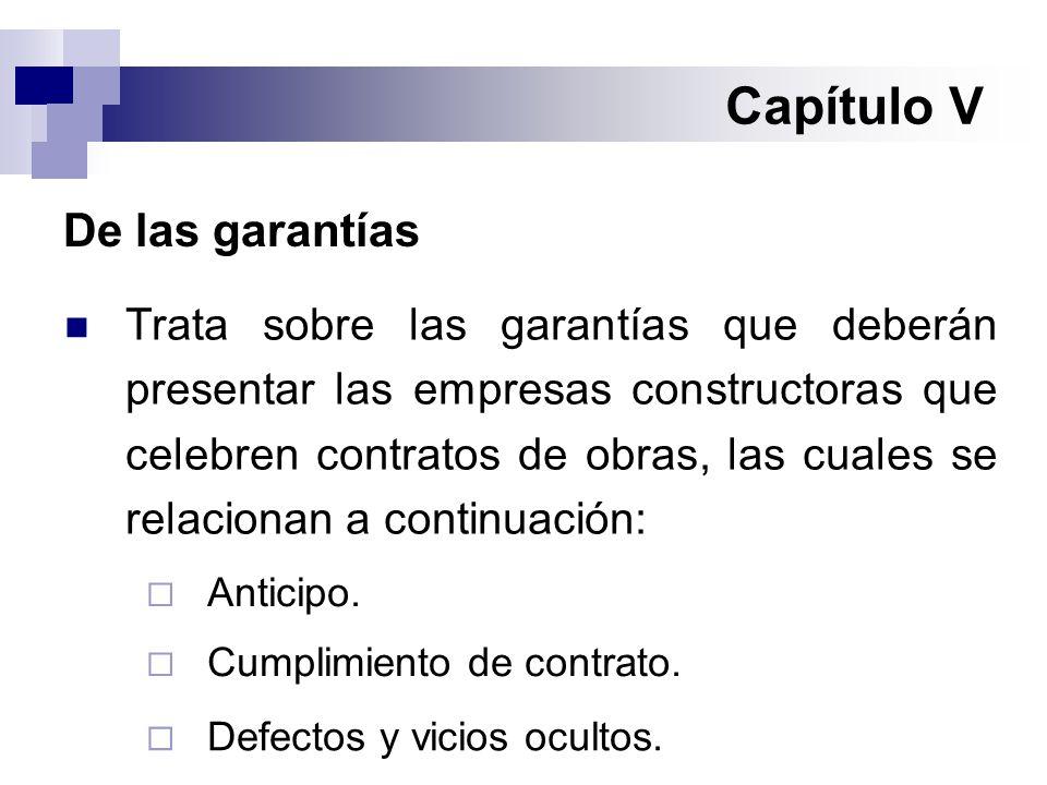 Capítulo V De las garantías Trata sobre las garantías que deberán presentar las empresas constructoras que celebren contratos de obras, las cuales se relacionan a continuación:  Anticipo.