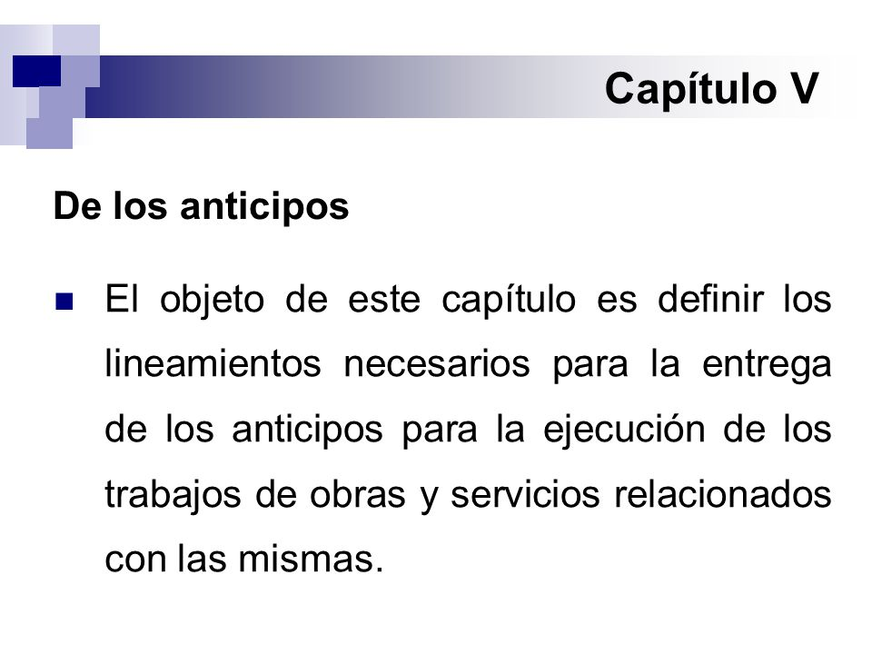 Capítulo V De los anticipos El objeto de este capítulo es definir los lineamientos necesarios para la entrega de los anticipos para la ejecución de los trabajos de obras y servicios relacionados con las mismas.