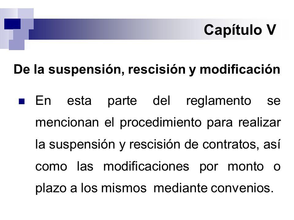 Capítulo V De la suspensión, rescisión y modificación En esta parte del reglamento se mencionan el procedimiento para realizar la suspensión y rescisión de contratos, así como las modificaciones por monto o plazo a los mismos mediante convenios.