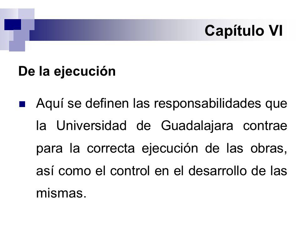 Capítulo VI De la ejecución Aquí se definen las responsabilidades que la Universidad de Guadalajara contrae para la correcta ejecución de las obras, así como el control en el desarrollo de las mismas.