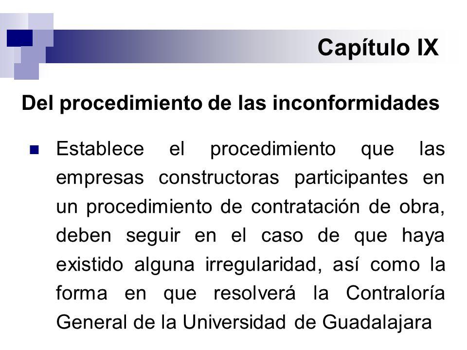 Capítulo IX Del procedimiento de las inconformidades Establece el procedimiento que las empresas constructoras participantes en un procedimiento de contratación de obra, deben seguir en el caso de que haya existido alguna irregularidad, así como la forma en que resolverá la Contraloría General de la Universidad de Guadalajara