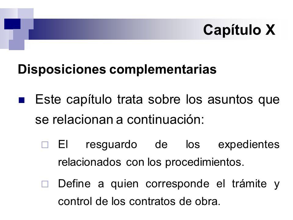 Capítulo X Disposiciones complementarias Este capítulo trata sobre los asuntos que se relacionan a continuación:  El resguardo de los expedientes relacionados con los procedimientos.