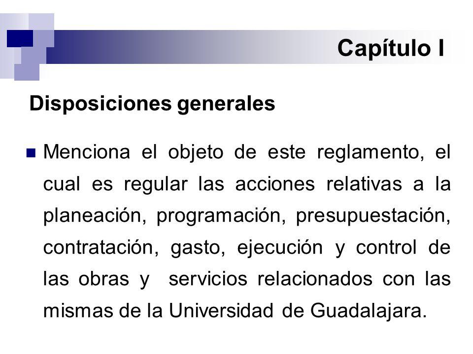 Capítulo I Disposiciones generales Menciona el objeto de este reglamento, el cual es regular las acciones relativas a la planeación, programación, presupuestación, contratación, gasto, ejecución y control de las obras y servicios relacionados con las mismas de la Universidad de Guadalajara.