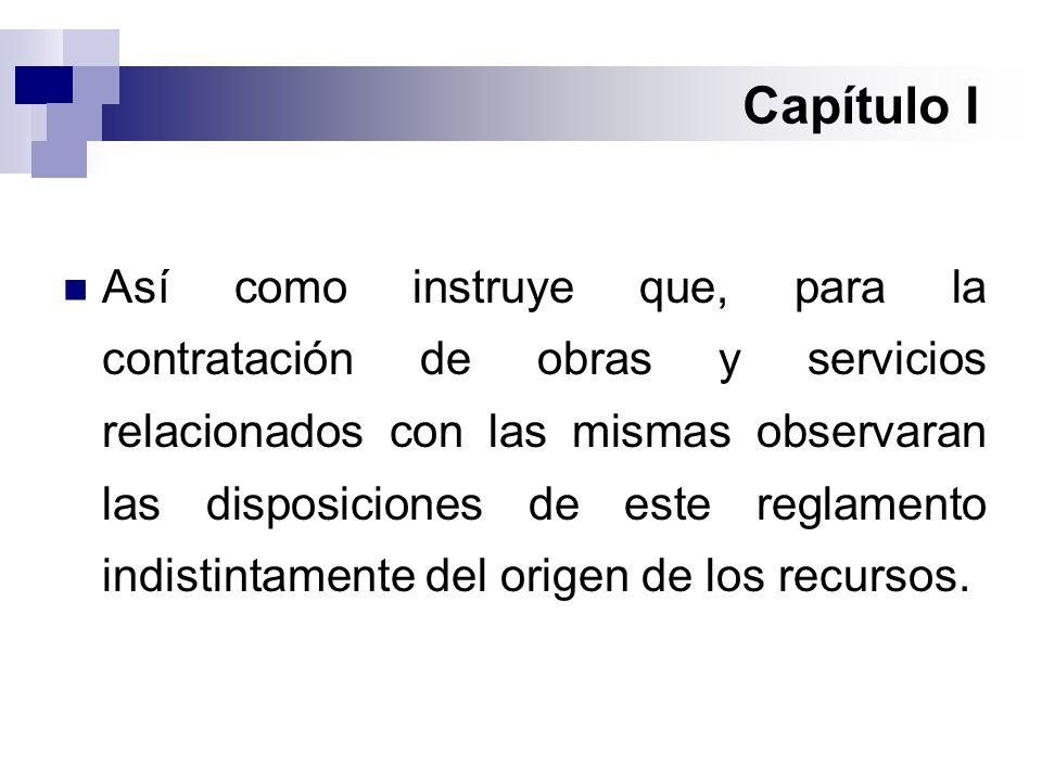 Capítulo I Así como instruye que, para la contratación de obras y servicios relacionados con las mismas observaran las disposiciones de este reglamento indistintamente del origen de los recursos.