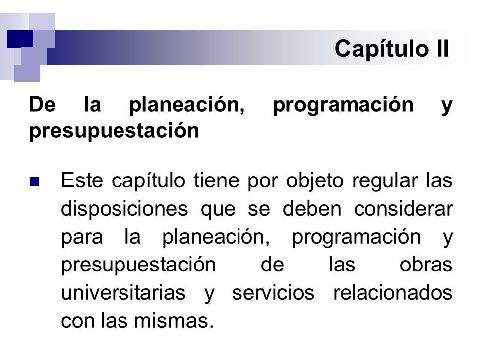 Capítulo II Este capítulo tiene por objeto regular las disposiciones que se deben considerar para la planeación, programación y presupuestación de las obras universitarias y servicios relacionados con las mismas.