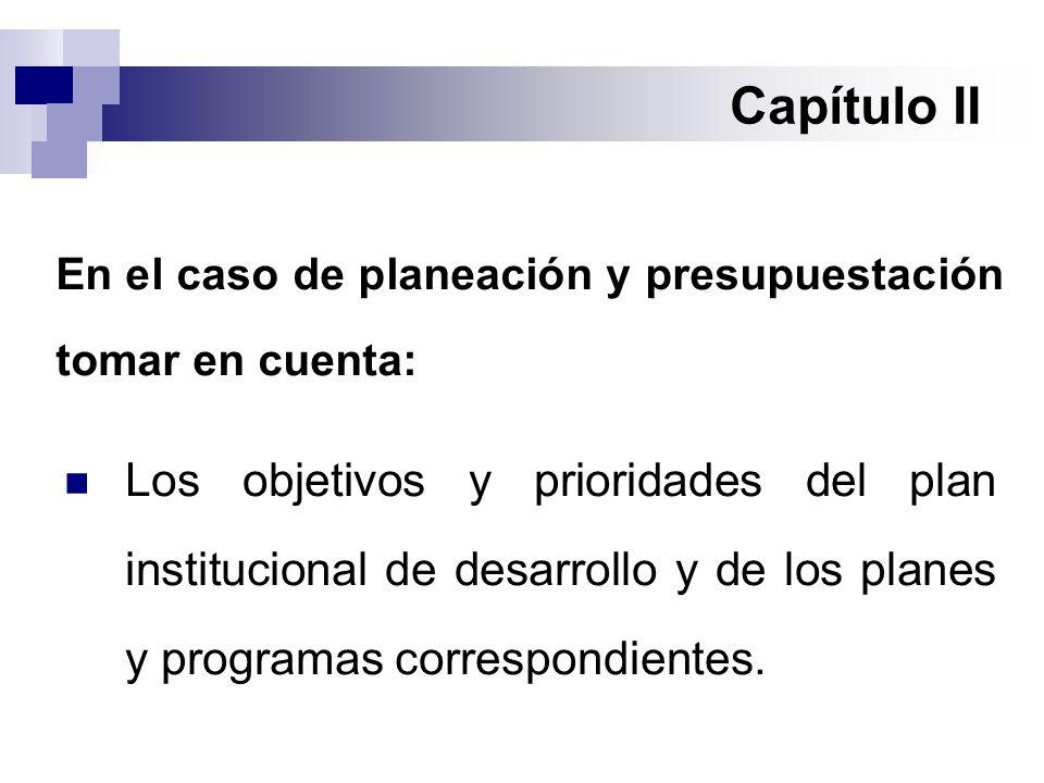 Capítulo II En el caso de planeación y presupuestación tomar en cuenta: Los objetivos y prioridades del plan institucional de desarrollo y de los planes y programas correspondientes.