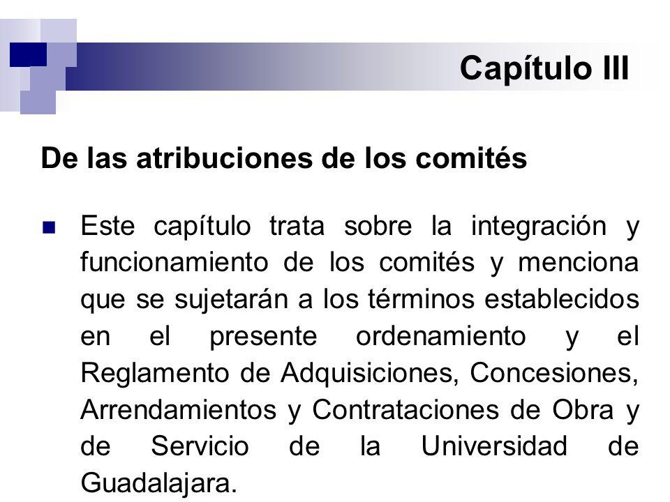 Capítulo III De las atribuciones de los comités Este capítulo trata sobre la integración y funcionamiento de los comités y menciona que se sujetarán a los términos establecidos en el presente ordenamiento y el Reglamento de Adquisiciones, Concesiones, Arrendamientos y Contrataciones de Obra y de Servicio de la Universidad de Guadalajara.