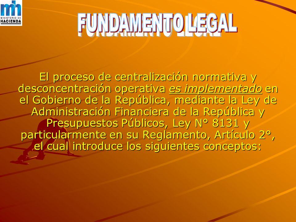 El proceso de centralización normativa y desconcentración operativa es implementado en el Gobierno de la República, mediante la Ley de Administración Financiera de la República y Presupuestos Públicos, Ley N° 8131 y particularmente en su Reglamento, Artículo 2°, el cual introduce los siguientes conceptos: