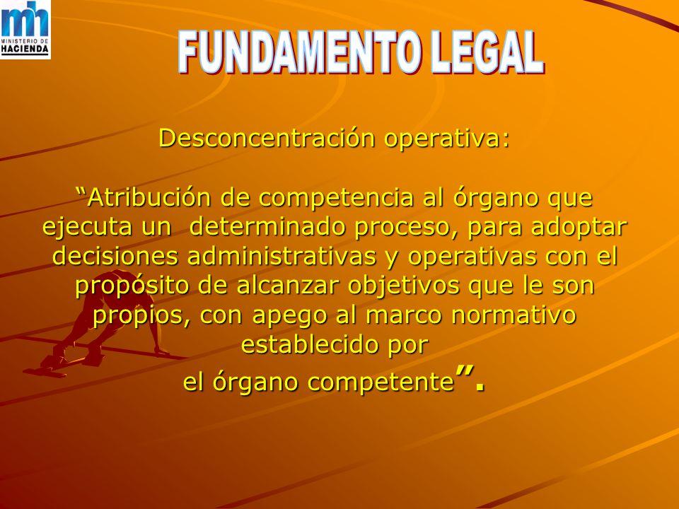 Desconcentración operativa: Atribución de competencia al órgano que ejecuta un determinado proceso, para adoptar decisiones administrativas y operativas con el propósito de alcanzar objetivos que le son propios, con apego al marco normativo establecido por el órgano competente .