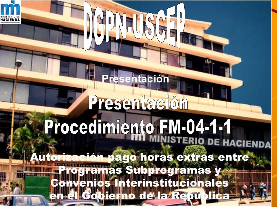 DGPN-USCEP Presentación Procedimiento FM-04-1-1 Autorización pago horas extras entre Programas Subprogramas y Convenios Interinstitucionales en el Gobierno de la República
