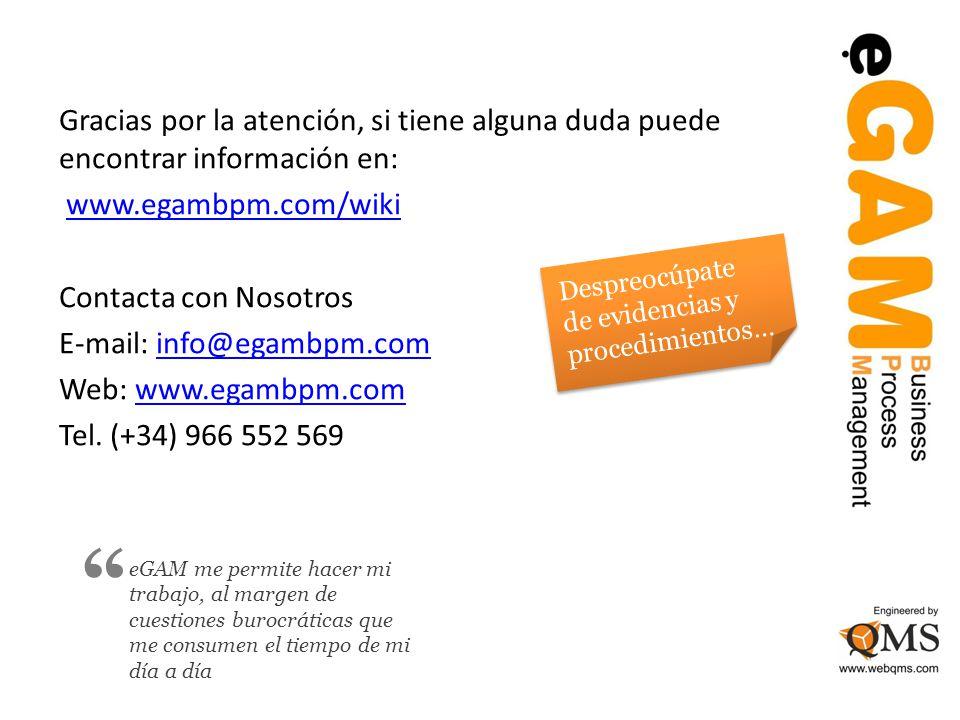 Gracias por la atención, si tiene alguna duda puede encontrar información en: www.egambpm.com/wiki Contacta con Nosotros E-mail: info@egambpm.cominfo@egambpm.com Web: www.egambpm.comwww.egambpm.com Tel.
