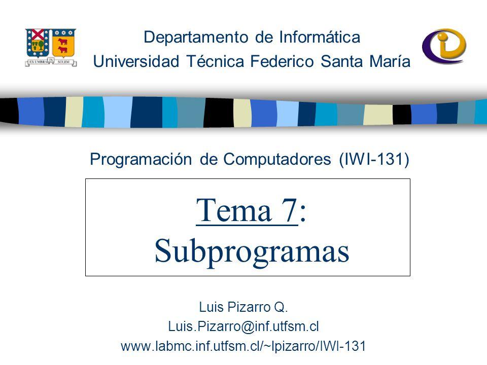 Departamento de Informática Universidad Técnica Federico Santa María Tema 7: Subprogramas Programación de Computadores (IWI-131) Luis Pizarro Q.